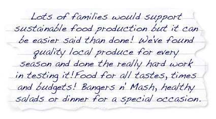 Lots of families would support sustainable food production but it can be easier said than done!  We've found quality local produce for every season and done the really hard work in testing it!   Food for all tastes, times and budgets!  Bangers n' Mash, healthy salads or dinner for a special occasion.